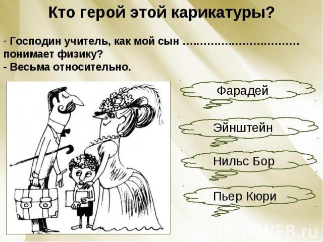 Кто герой этой карикатуры? Господин учитель, как мой сын ….……….………………. понимает физику?- Весьма относительно.