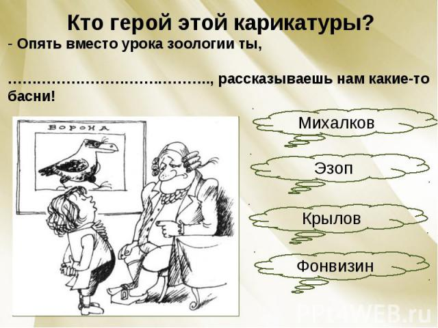 Кто герой этой карикатуры? Опять вместо урока зоологии ты, ………………………….……….., рассказываешь нам какие-то басни!