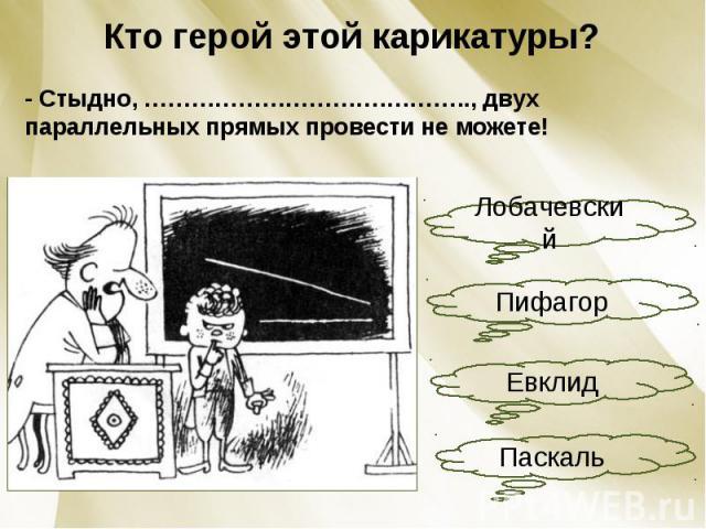 Кто герой этой карикатуры?- Стыдно, ………………………….……….., двух параллельных прямых провести не можете!