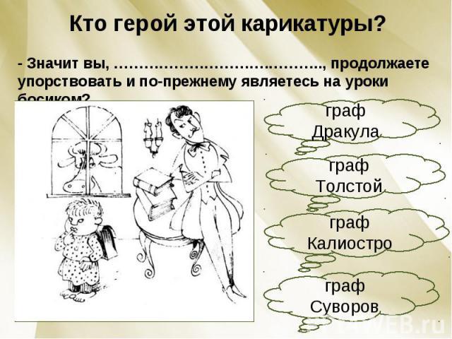 Кто герой этой карикатуры?- Значит вы, ………………………….……….., продолжаете упорствовать и по-прежнему являетесь на уроки босиком?