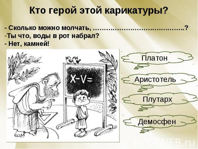Кто герой этой карикатуры?- Сколько можно молчать, ………………………….………..?Ты что, воды в рот набрал?- Нет, камней!