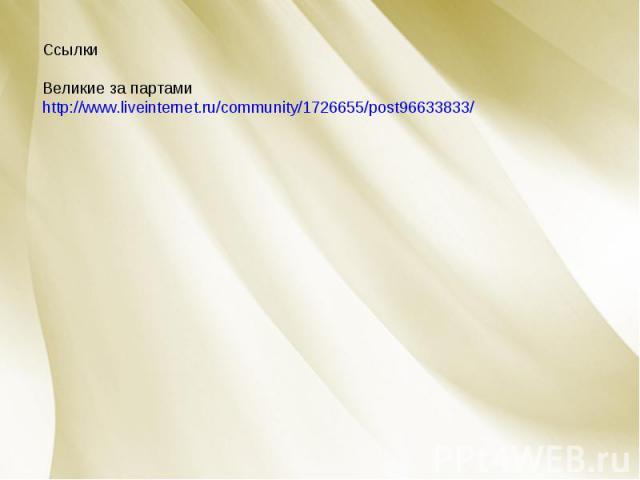Ссылки Великие за партамиhttp://www.liveinternet.ru/community/1726655/post96633833/