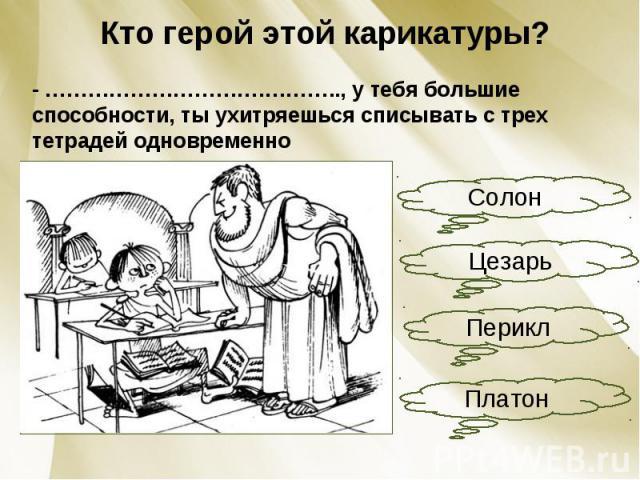 Кто герой этой карикатуры?- ………………………….……….., у тебя большие способности, ты ухитряешься списывать с трех тетрадей одновременно