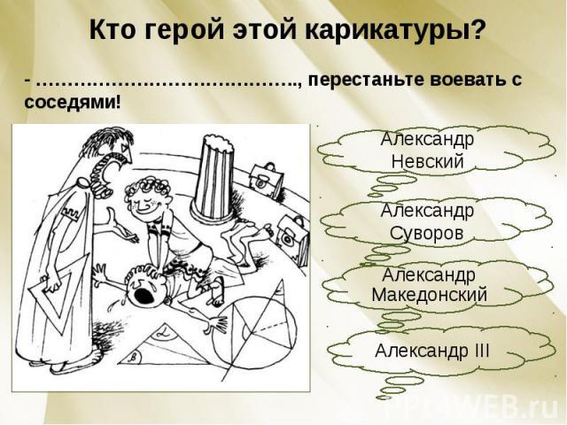 Кто герой этой карикатуры?- ………………………….……….., перестаньте воевать с соседями!