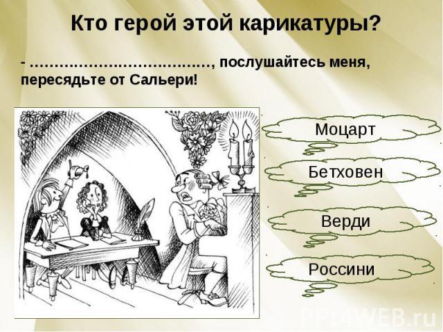 Кто герой этой карикатуры?- ………………………….……, послушайтесь меня, пересядьте от Сальери!