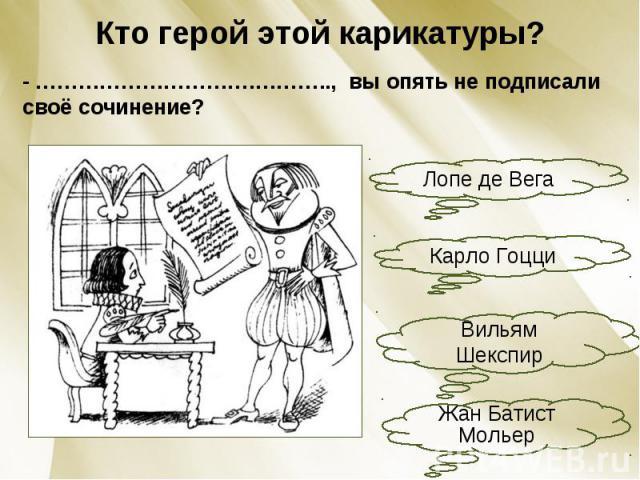 Кто герой этой карикатуры?- ………………………….……….., вы опять не подписали своё сочинение?