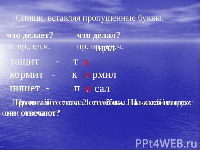 Спиши, вставляя пропущенные буквы.Прочитайте слова 2 столбика. На какой вопрос они отвечают?
