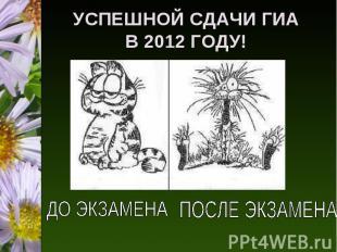 УСПЕШНОЙ СДАЧИ ГИАВ 2012 ГОДУ! ДО ЭКЗАМЕНАПОСЛЕ ЭКЗАМЕНА