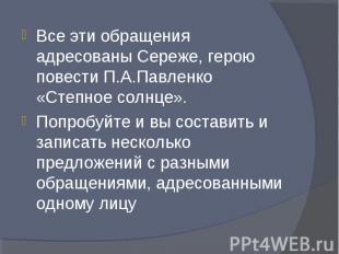 Все эти обращения адресованы Сереже, герою повести П.А.Павленко «Степное солнце»