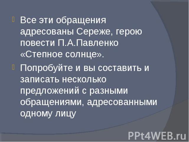 Все эти обращения адресованы Сереже, герою повести П.А.Павленко «Степное солнце».Попробуйте и вы составить и записать несколько предложений с разными обращениями, адресованными одному лицу