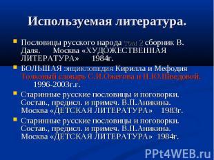 Используемая литература. Пословицы русского народа том 2 сборник В. Даля. Москва