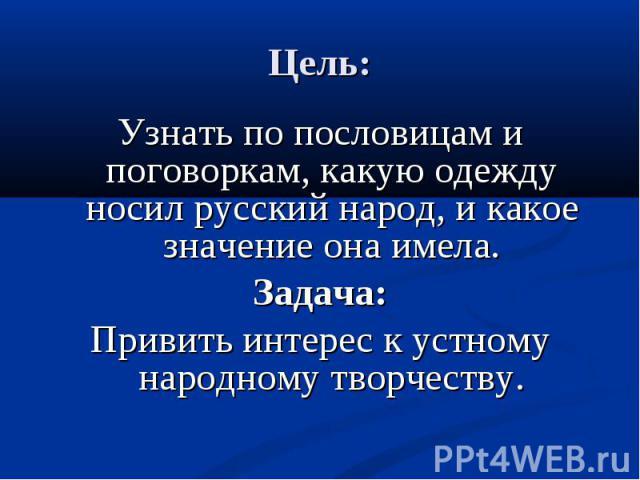 Цель: Узнать по пословицам и поговоркам, какую одежду носил русский народ, и какое значение она имела.Задача:Привить интерес к устному народному творчеству.