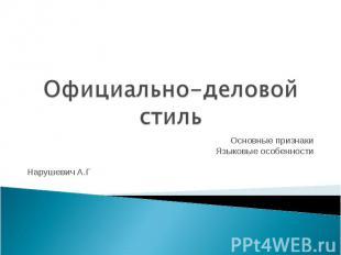 Официально-деловой стиль Основные признакиЯзыковые особенностиНарушевич А.Г