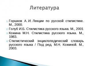 Литература Горшков А.И.Лекции по русской стилистике. М., 2000.Голуб И.Б. Стил