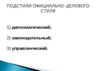 ПОДСТИЛИ ОФИЦИАЛЬНО-ДЕЛОВОГО СТИЛЯ 1) дипломатический; 2) законодательный;3) упр