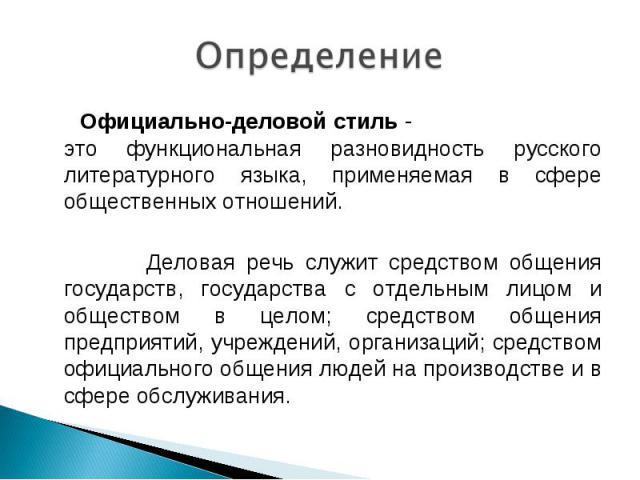Определение Официально-деловой стиль - это функциональная разновидность русского литературного языка, применяемая в сфере общественных отношений. Деловая речь служит средством общения государств, государства с отдельным лицом и обществом в целом; ср…