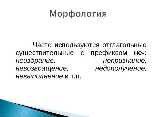 Морфология Часто используются отглагольные существительные с префиксом не-: неизбрание, непризнание, невозвращение, недополучение, невыполнение и т.п.