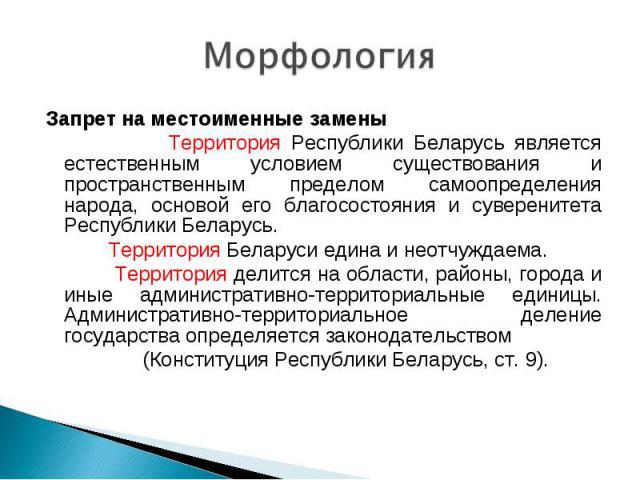 Морфология Запрет на местоименные замены Территория Республики Беларусь является естественным условием существования и пространственным пределом самоопределения народа, основой его благосостояния и суверенитета Республики Беларусь. Территория Белару…