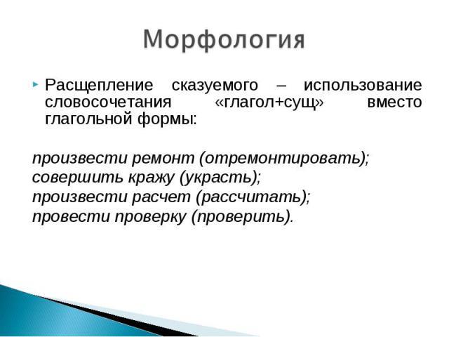 Морфология Расщепление сказуемого – использование словосочетания «глагол+сущ» вместо глагольной формы:произвести ремонт (отремонтировать);совершить кражу (украсть);произвести расчет (рассчитать);провести проверку (проверить).