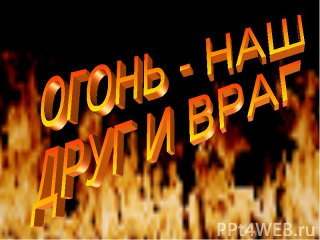 Огонь - наш друг и враг