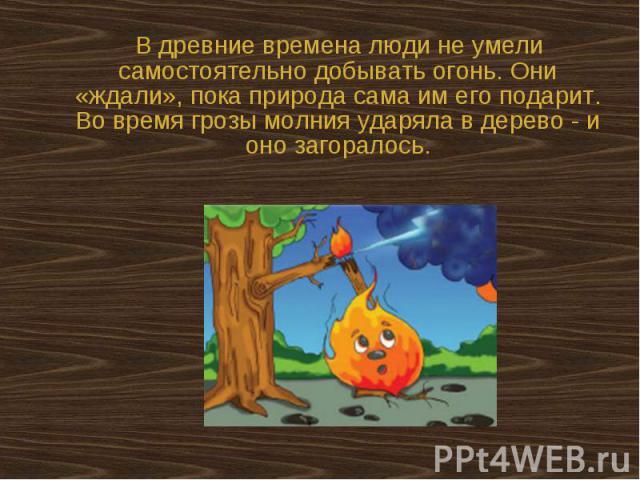 В древние времена люди не умели самостоятельно добывать огонь. Они «ждали», пока природа сама им его подарит. Во время грозы молния ударяла в дерево - и оно загоралось.