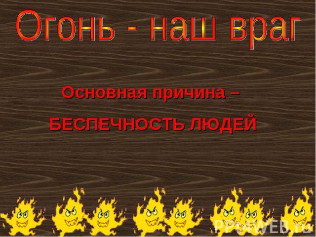 Огонь - наш друг Основная причина – БЕСПЕЧНОСТЬ ЛЮДЕЙ
