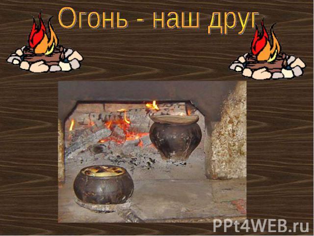 Огонь - наш друг