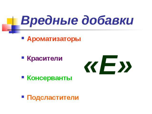Вредные добавки АроматизаторыКрасителиКонсервантыПодсластители