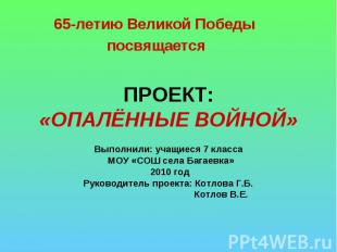 65-летию Великой Победы посвящается ПРОЕКТ:«ОПАЛЁННЫЕ ВОЙНОЙ» Выполнили: учащиес