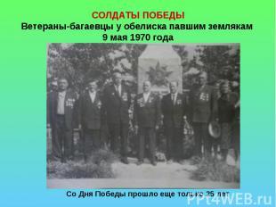 СОЛДАТЫ ПОБЕДЫВетераны-багаевцы у обелиска павшим землякам 9 мая 1970 года Со Дн