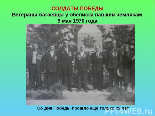 СОЛДАТЫ ПОБЕДЫВетераны-багаевцы у обелиска павшим землякам 9 мая 1970 года Со Дня Победы прошло еще только 25 лет