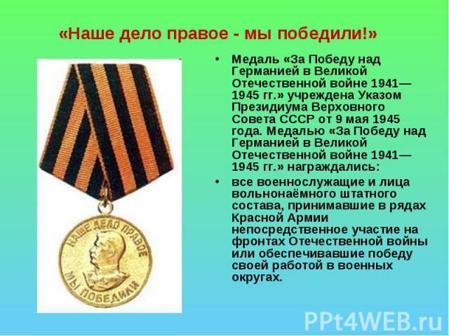 «Наше дело правое - мы победили!» Медаль «За Победу над Германией в Великой Отечественной войне 1941—1945гг.» учреждена Указом Президиума Верховного Совета СССР от 9 мая 1945 года. Медалью «За Победу над Германией в Великой Отечественной войне 1941…