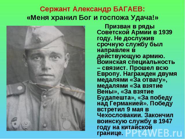Сержант Александр БАГАЕВ:«Меня хранил Бог и госпожа Удача!» Призван в ряды Советской Армии в 1939 году. Не дослужив срочную службу был направлен в действующую армию. Воинская специальность – связист. Прошел всю Европу. Награжден двумя медалями «За о…