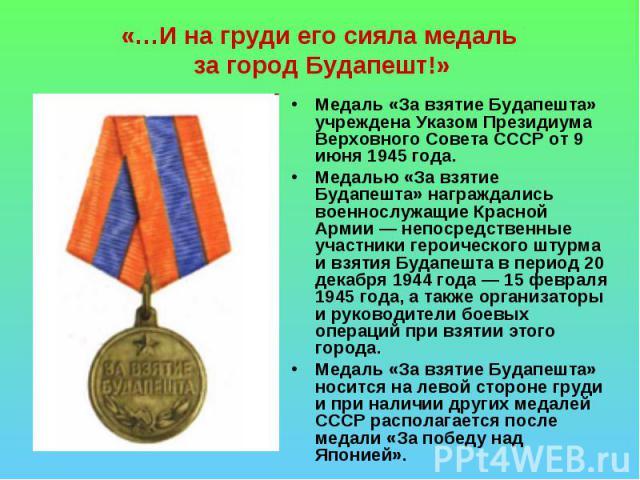 «…И на груди его сияла медаль за город Будапешт!» Медаль «За взятие Будапешта» учреждена Указом Президиума Верховного Совета СССР от 9 июня 1945 года. Медалью «За взятие Будапешта» награждались военнослужащие Красной Армии— непосредственные участни…