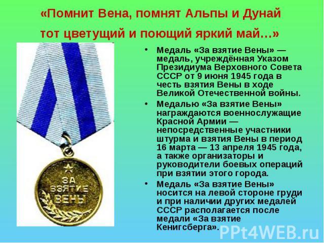 «Помнит Вена, помнят Альпы и Дунай тот цветущий и поющий яркий май…» Медаль «За взятие Вены»— медаль, учреждённая Указом Президиума Верховного Совета СССР от 9 июня 1945 года в честь взятия Вены в ходе Великой Отечественной войны.Медалью «За взятие…