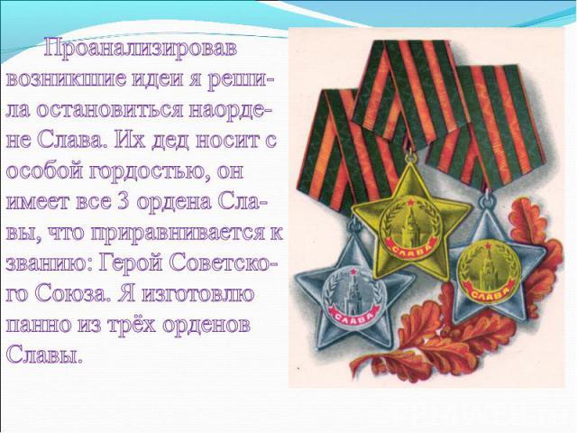 Проанализировав возникшие идеи я реши-ла остановиться наорде-не Слава. Их дед носит с особой гордостью, он имеет все 3 ордена Сла-вы, что приравнивается к званию: Герой Советско-го Союза. Я изготовлю панно из трёх орденов Славы.