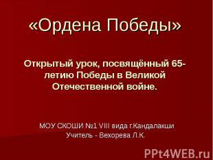 «Ордена Победы»Открытый урок, посвящённый 65-летию Победы в Великой Отечественно