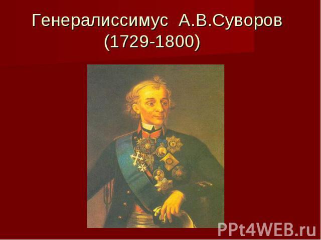 Генералиссимус А.В.Суворов (1729-1800)