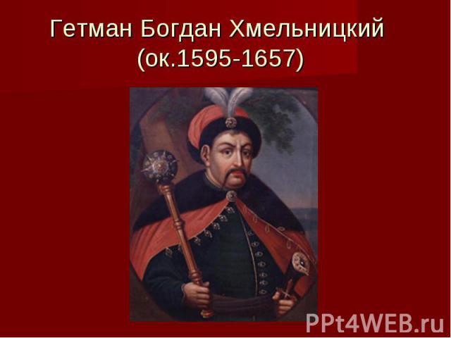 Гетман Богдан Хмельницкий (ок.1595-1657)