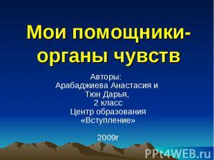 Мои помощники-органы чувств Авторы: Арабаджиева Анастасия и Тюн Дарья, 2 классЦе