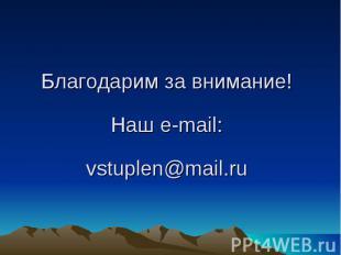 Благодарим за внимание!Наш e-mail:vstuplen@mail.ru