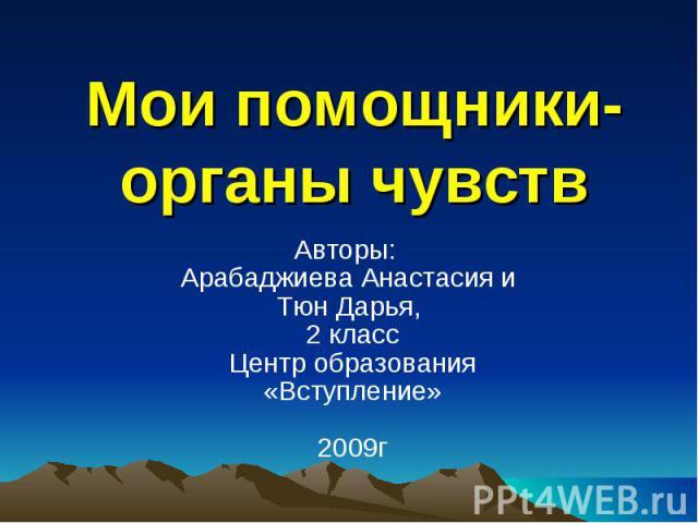 Мои помощники-органы чувств Авторы: Арабаджиева Анастасия и Тюн Дарья, 2 классЦентр образования «Вступление»2009г