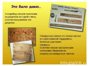 Это было давно… Ассирийцы писали палочкамина дощечках из сырой глины,а потом выс