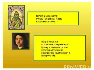 В России изготовлятьбумагу начали при ИванеГрозном в 16 веке.Пётр 1 запретилиспо