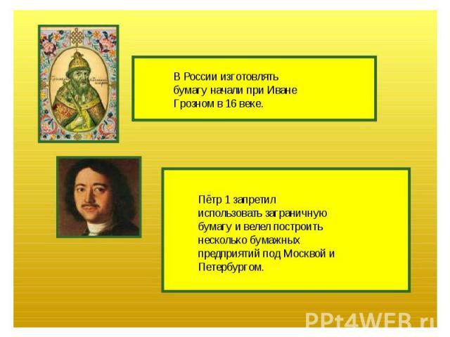 В России изготовлятьбумагу начали при ИванеГрозном в 16 веке.Пётр 1 запретилиспользовать заграничнуюбумагу и велел построитьнесколько бумажныхпредприятий под Москвой иПетербургом.