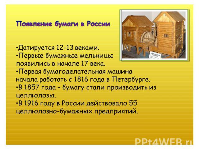 Появление бумаги в РоссииДатируется 12-13 веками.Первые бумажные мельницыпоявились в начале 17 века.Первая бумагоделательная машинаначала работать с 1816 года в Петербурге.В 1857 года – бумагу стали производить из целлюлозы. В 1916 году в России дей…