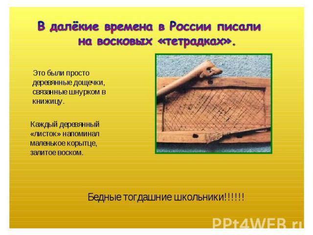 В далёкие времена в России писали на восковых «тетрадках». Это были простодеревянные дощечки,связанные шнурком вкнижицу.Каждый деревянный«листок» напоминалмаленькое корытце,залитое воском.Бедные тогдашние школьники!!!!!!