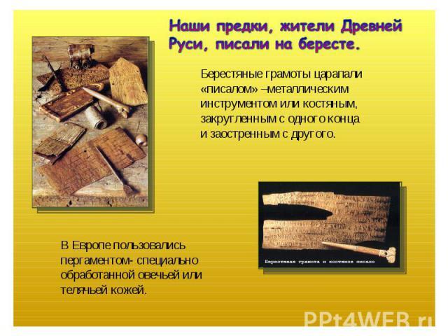 Наши предки, жители Древней Руси, писали на бересте.Берестяные грамоты царапали «писалом» –металлическим инструментом или костяным, закругленным с одного конца и заостренным с другого.В Европе пользовалисьпергаментом- специальнообработанной овечьей …