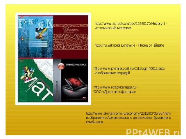 http://www.scribd.com/doc/13380170/History-1 - исторический материалhttp://ru.wikipedia.org/wiki - Песнь о Гайватеhttp://www.premiera-ast.ru/Catalog/n40012.aspx -Изображение тетрадейhttp://www.rostovbumaga.ru/ - ООО «Донская гофротара»http://www.dvi…