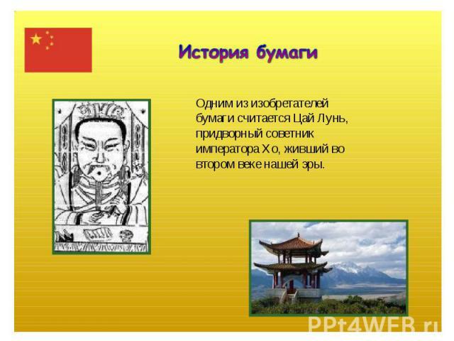 История бумагиОдним из изобретателейбумаги считается Цай Лунь,придворный советникимператора Хо, живший вовтором веке нашей эры.